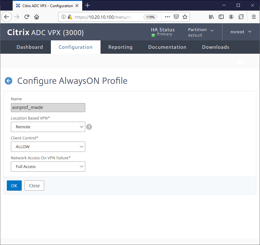 Citrix ADC vpx  Configuration X  @ https://  10.20.lO.lOO  /menu/n  Citrix ADC vpx (3000)  Reporting  HA Status  Primary  Documentation  Ill \  Partition v  default  Downloads  nsroot  Dashboard  Configuration  O Configure AlwaysON Profile  Name  aonprof_mwde  Location Based VPN*  Remote  Client Control*  ALLOW  Network Access On VPN Failure*  Full Access  OK  Close